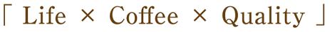 「Life × Coffee × Quality」