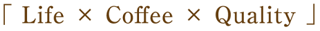 「Life × Coffee × Quality」